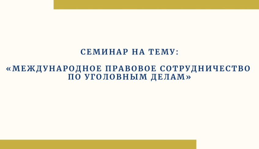 """SEMINAR ON THE TOPIC: """"INTERNATIONAL LEGAL COOPERATION IN CRIMINAL CASES"""""""